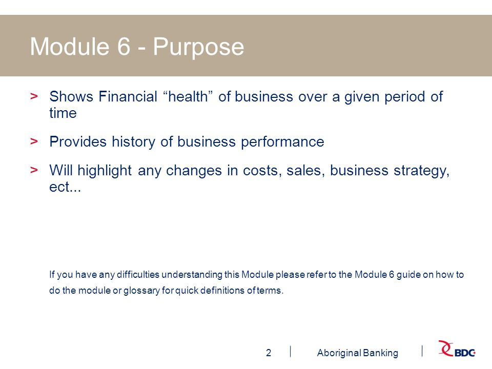 2Aboriginal Banking Module 6 - Purpose >Shows Financial health of business over a given period of time >Provides history of business performance >Will highlight any changes in costs, sales, business strategy, ect...