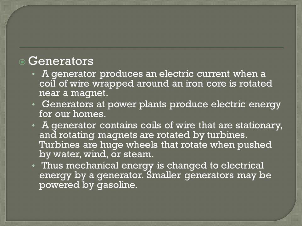  Generators A generator produces an electric current when a coil of wire wrapped around an iron core is rotated near a magnet.