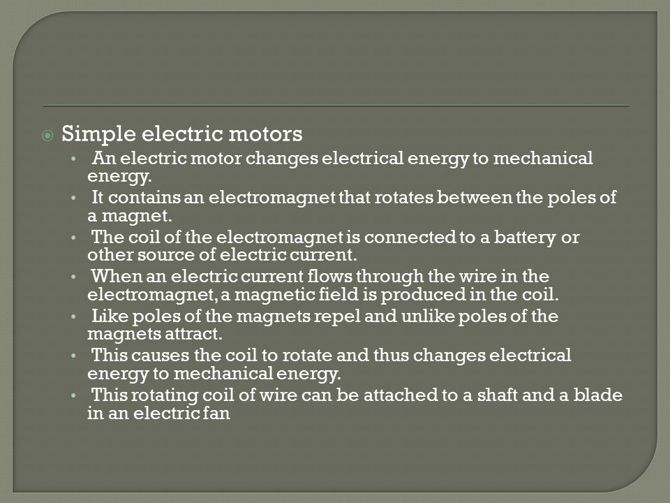  Simple electric motors An electric motor changes electrical energy to mechanical energy.