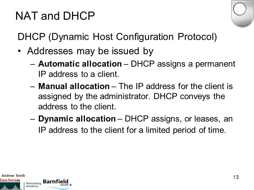 Andrew Smith 13 NAT and DHCP DHCP (Dynamic Host Configuration Protocol) Addresses may be issued by –Automatic allocation – DHCP assigns a permanent IP address to a client.