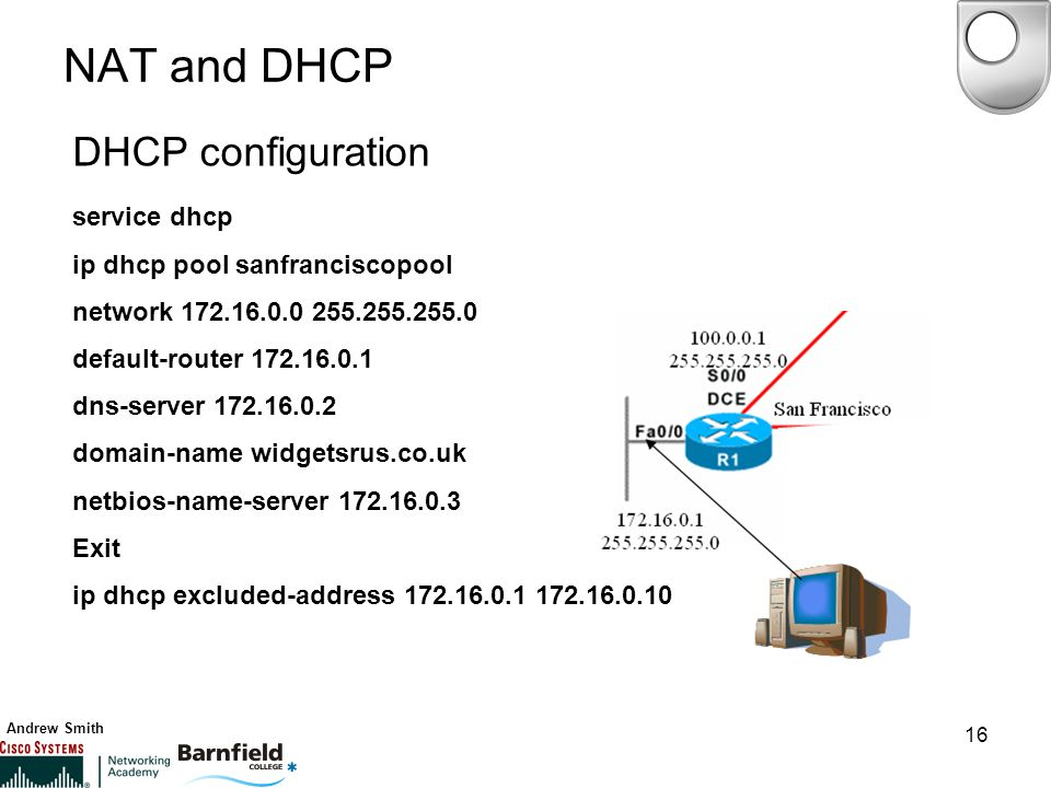 Andrew Smith 16 NAT and DHCP DHCP configuration service dhcp ip dhcp pool sanfranciscopool network default-router dns-server domain-name widgetsrus.co.uk netbios-name-server Exit ip dhcp excluded-address