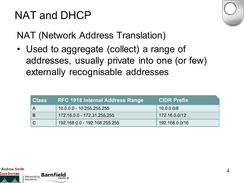 Andrew Smith 4 NAT and DHCP NAT (Network Address Translation) Used to aggregate (collect) a range of addresses, usually private into one (or few) externally recognisable addresses