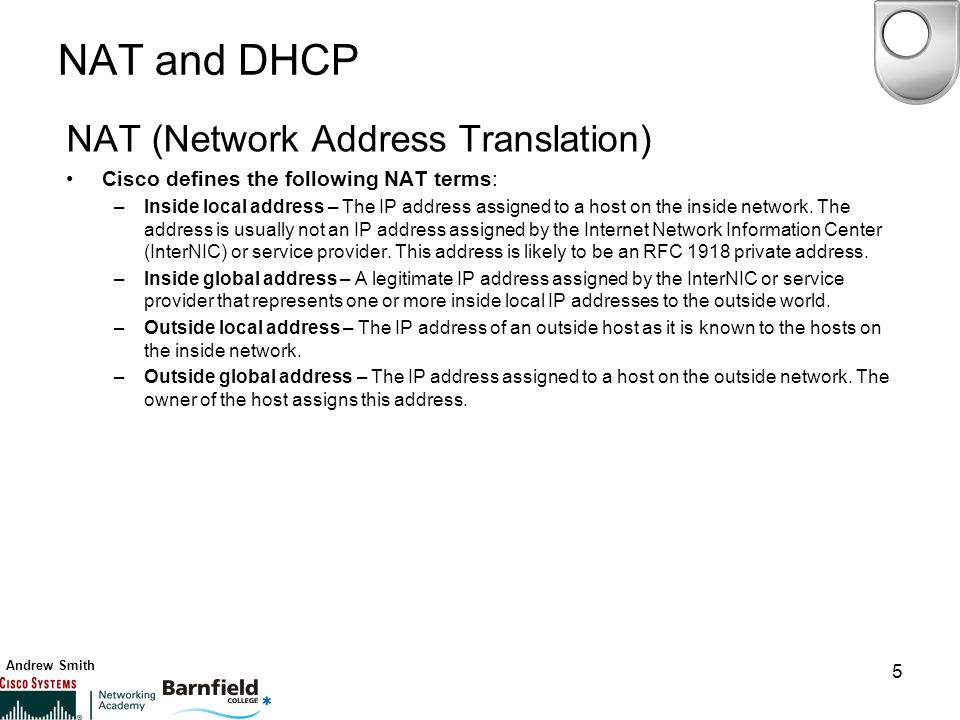 Andrew Smith 5 NAT and DHCP NAT (Network Address Translation) Cisco defines the following NAT terms: –Inside local address – The IP address assigned to a host on the inside network.
