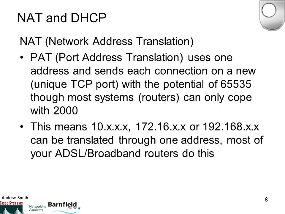 Andrew Smith 8 NAT and DHCP NAT (Network Address Translation) PAT (Port Address Translation) uses one address and sends each connection on a new (unique TCP port) with the potential of though most systems (routers) can only cope with 2000 This means 10.x.x.x, x.x or x.x can be translated through one address, most of your ADSL/Broadband routers do this