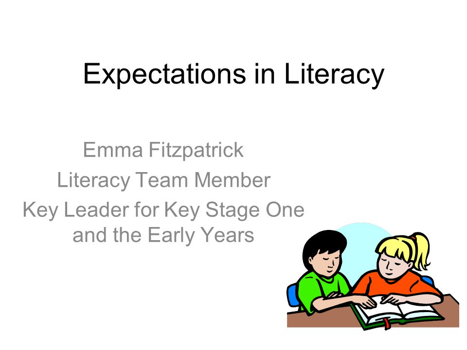 Expectations in Literacy Emma Fitzpatrick Literacy Team Member Key Leader for Key Stage One and the Early Years
