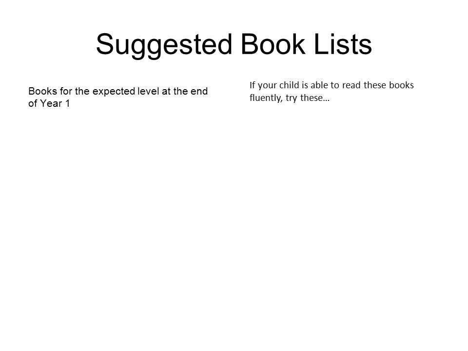 Suggested Book Lists Books for the expected level at the end of Year 1 If your child is able to read these books fluently, try these…