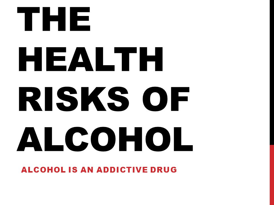THE HEALTH RISKS OF ALCOHOL ALCOHOL IS AN ADDICTIVE DRUG