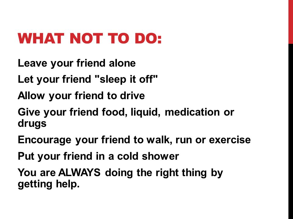 WHAT NOT TO DO: Leave your friend alone Let your friend sleep it off Allow your friend to drive Give your friend food, liquid, medication or drugs Encourage your friend to walk, run or exercise Put your friend in a cold shower You are ALWAYS doing the right thing by getting help.
