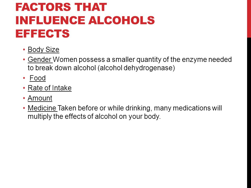 FACTORS THAT INFLUENCE ALCOHOLS EFFECTS Body Size Gender Women possess a smaller quantity of the enzyme needed to break down alcohol (alcohol dehydrogenase) Food Rate of Intake Amount Medicine Taken before or while drinking, many medications will multiply the effects of alcohol on your body.