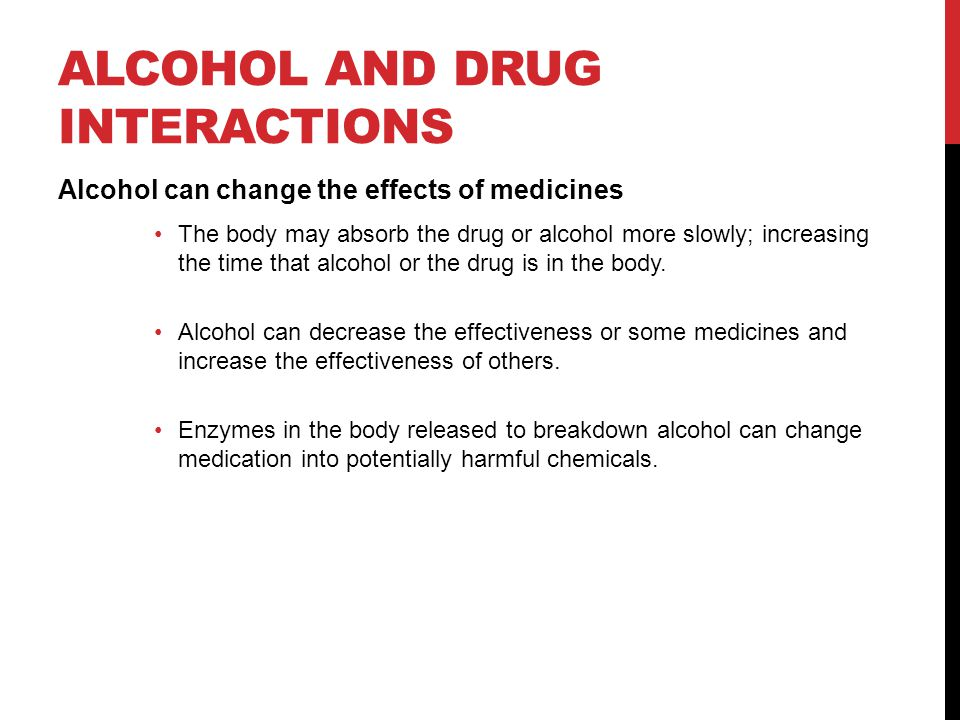 ALCOHOL AND DRUG INTERACTIONS Alcohol can change the effects of medicines The body may absorb the drug or alcohol more slowly; increasing the time that alcohol or the drug is in the body.