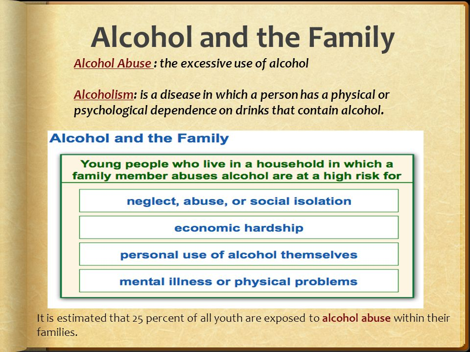 Alcohol and the Family Alcohol Abuse : the excessive use of alcohol Alcoholism: is a disease in which a person has a physical or psychological dependence on drinks that contain alcohol.