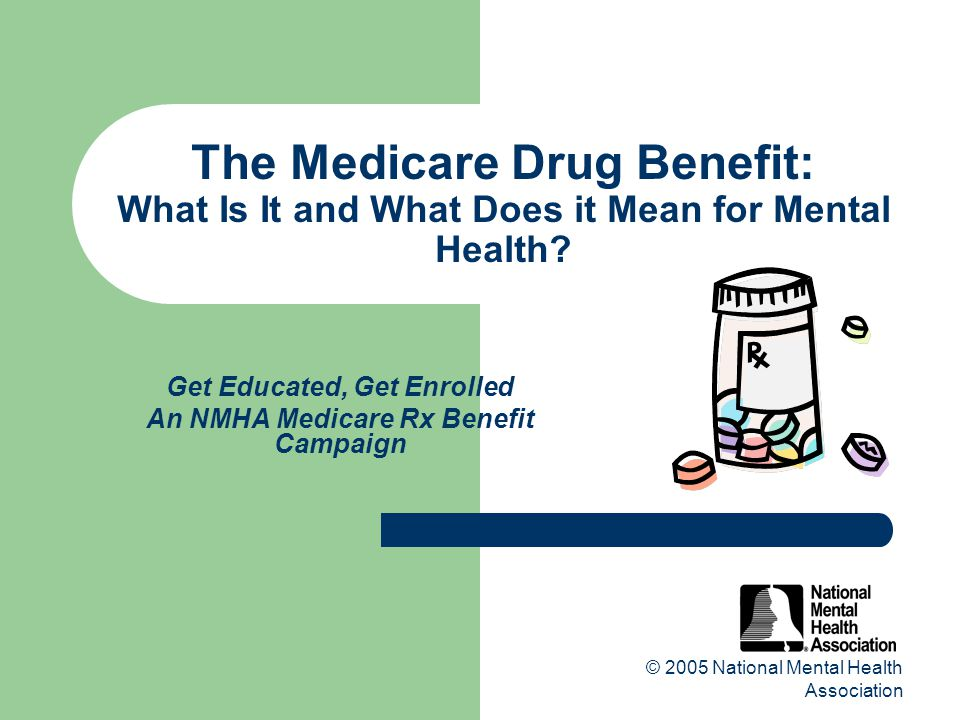 © 2005 National Mental Health Association The Medicare Drug Benefit: What Is It and What Does it Mean for Mental Health.