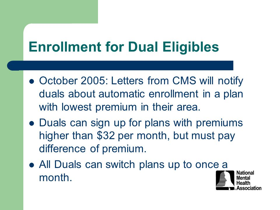 Enrollment for Dual Eligibles October 2005: Letters from CMS will notify duals about automatic enrollment in a plan with lowest premium in their area.