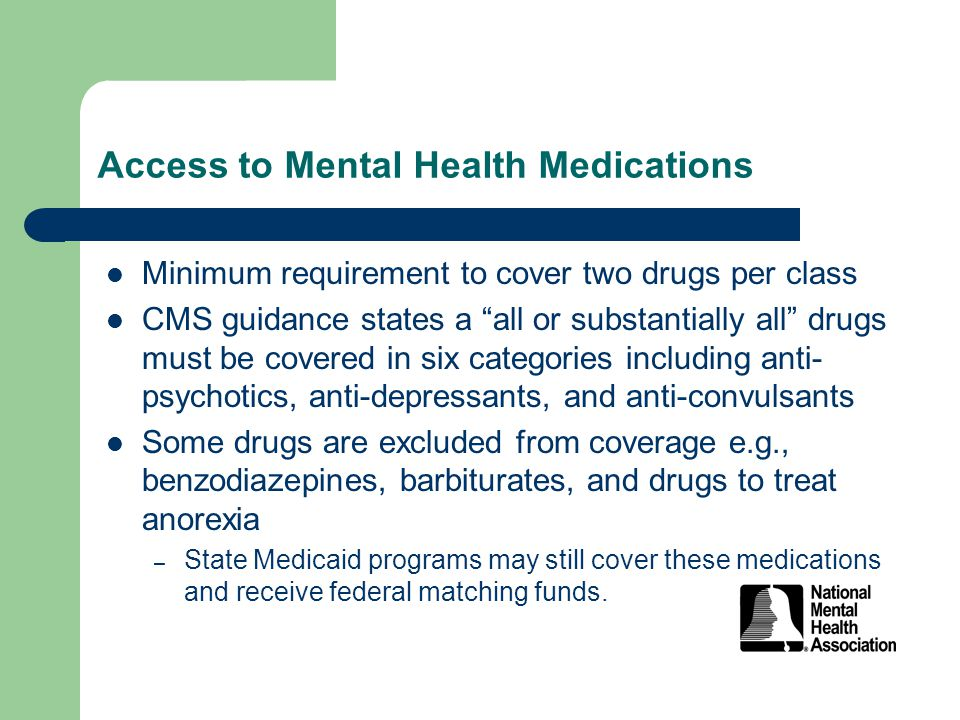 Access to Mental Health Medications Minimum requirement to cover two drugs per class CMS guidance states a all or substantially all drugs must be covered in six categories including anti- psychotics, anti-depressants, and anti-convulsants Some drugs are excluded from coverage e.g., benzodiazepines, barbiturates, and drugs to treat anorexia – State Medicaid programs may still cover these medications and receive federal matching funds.
