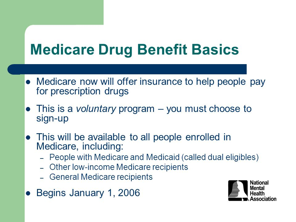 Medicare Drug Benefit Basics Medicare now will offer insurance to help people pay for prescription drugs This is a voluntary program – you must choose to sign-up This will be available to all people enrolled in Medicare, including: – People with Medicare and Medicaid (called dual eligibles) – Other low-income Medicare recipients – General Medicare recipients Begins January 1, 2006