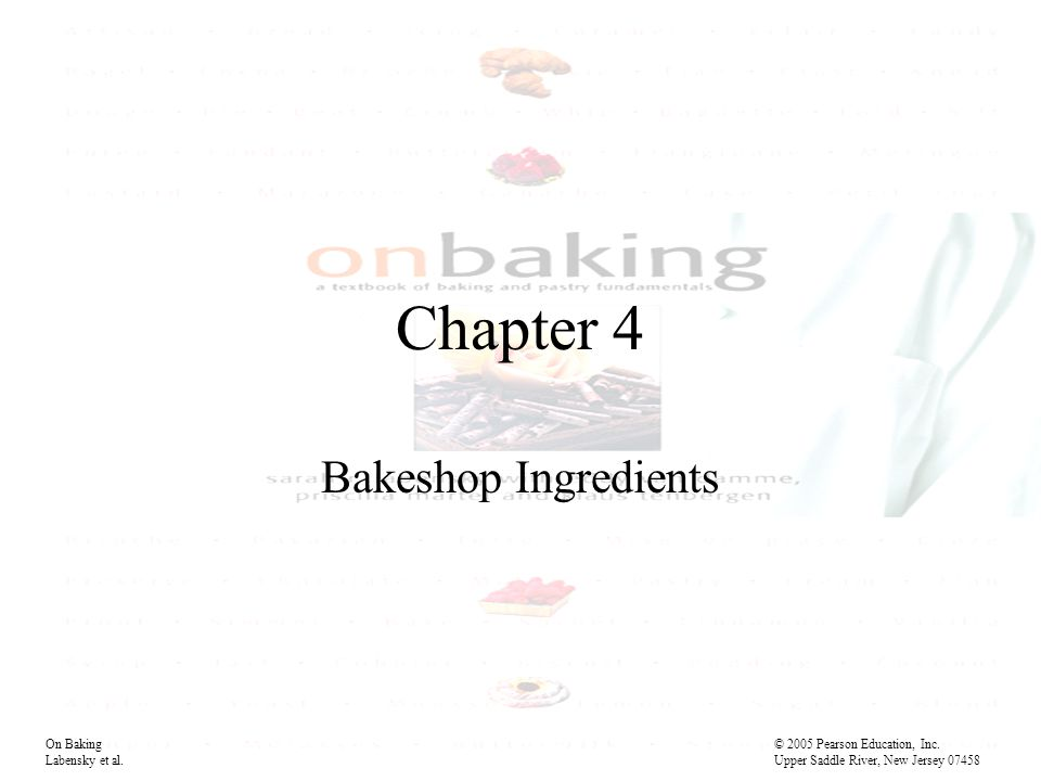 Chapter 4 Bakeshop Ingredients On Baking© 2005 Pearson Education, Inc.