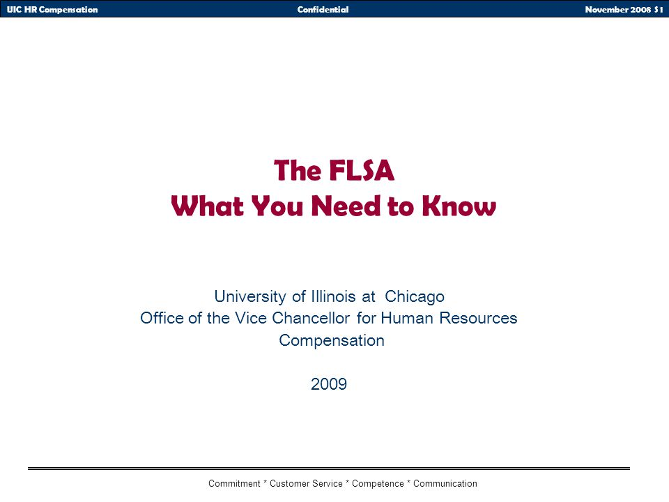 November 2008 S 1UIC HR CompensationConfidential Commitment * Customer Service * Competence * Communication The FLSA What You Need to Know University of Illinois at Chicago Office of the Vice Chancellor for Human Resources Compensation 2009