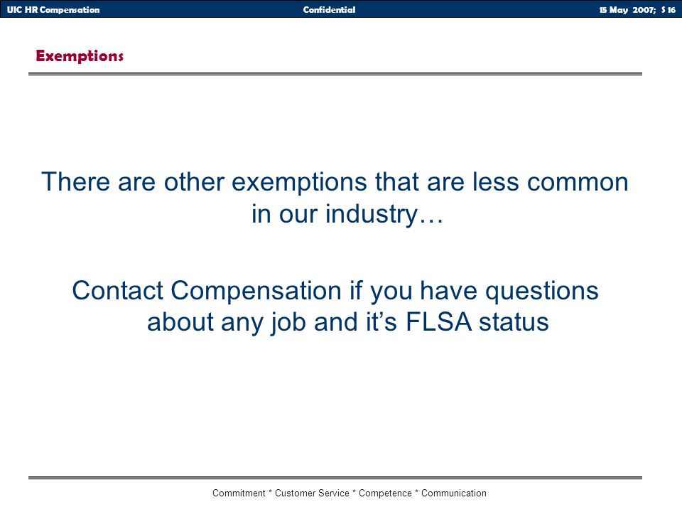 15 May 2007; S 16UIC HR CompensationConfidential Commitment * Customer Service * Competence * Communication Exemptions There are other exemptions that are less common in our industry… Contact Compensation if you have questions about any job and it's FLSA status