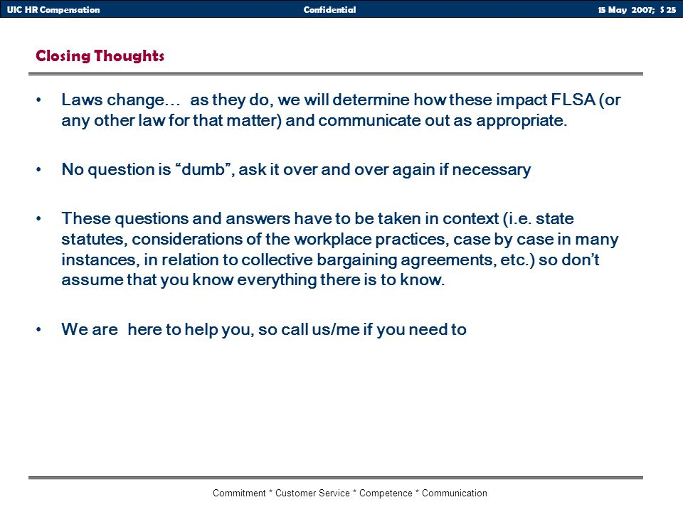 15 May 2007; S 25UIC HR CompensationConfidential Commitment * Customer Service * Competence * Communication Closing Thoughts Laws change… as they do, we will determine how these impact FLSA (or any other law for that matter) and communicate out as appropriate.