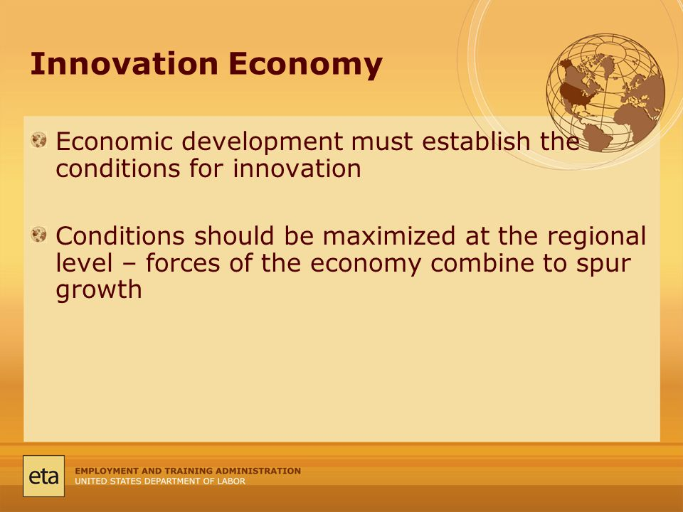 Innovation Economy Economic development must establish the conditions for innovation Conditions should be maximized at the regional level – forces of the economy combine to spur growth