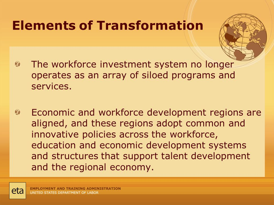 Elements of Transformation The workforce investment system no longer operates as an array of siloed programs and services.