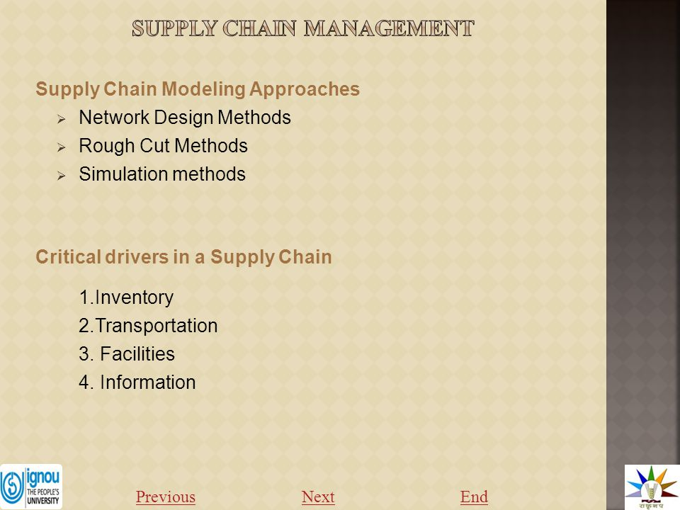 Supply Chain Modeling Approaches  Network Design Methods  Rough Cut Methods  Simulation methods Critical drivers in a Supply Chain 1.Inventory 2.Transportation 3.