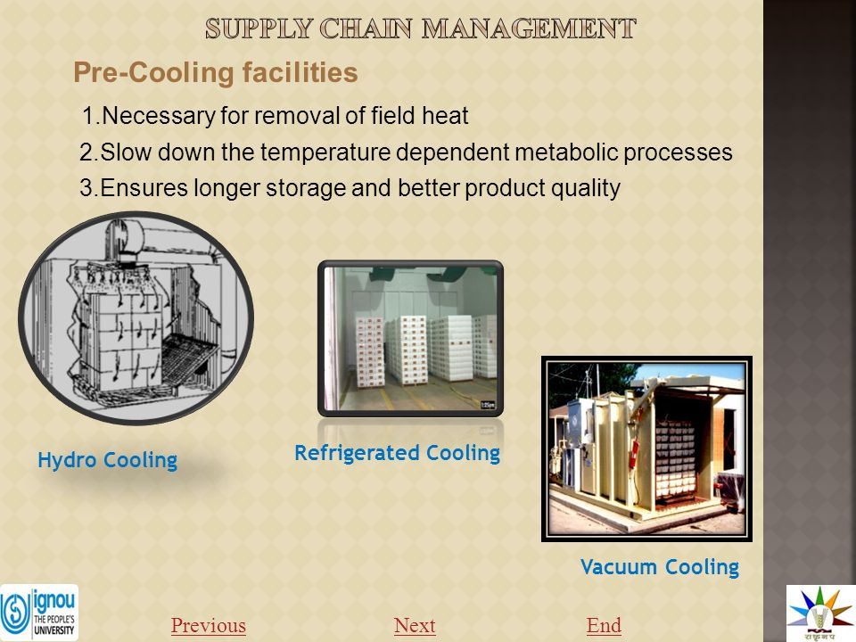 Pre-Cooling facilities 1.Necessary for removal of field heat 2.Slow down the temperature dependent metabolic processes 3.Ensures longer storage and better product quality Refrigerated Cooling Hydro Cooling Vacuum Cooling Previous NextEnd