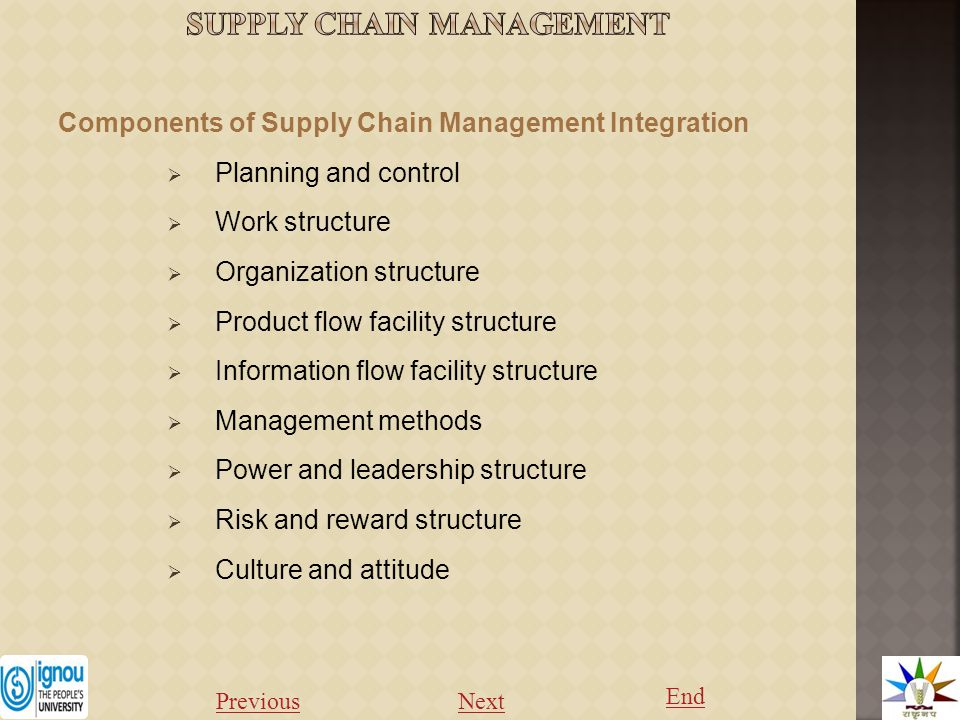 Components of Supply Chain Management Integration  Planning and control  Work structure  Organization structure  Product flow facility structure  Information flow facility structure  Management methods  Power and leadership structure  Risk and reward structure  Culture and attitude Previous Next End