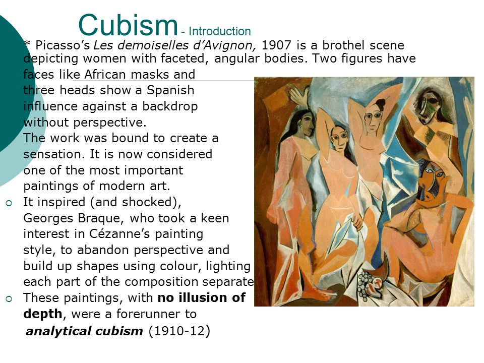 Cubism - Introduction  * Picasso's Les demoiselles d'Avignon, 1907 is a brothel scene depicting women with faceted, angular bodies.