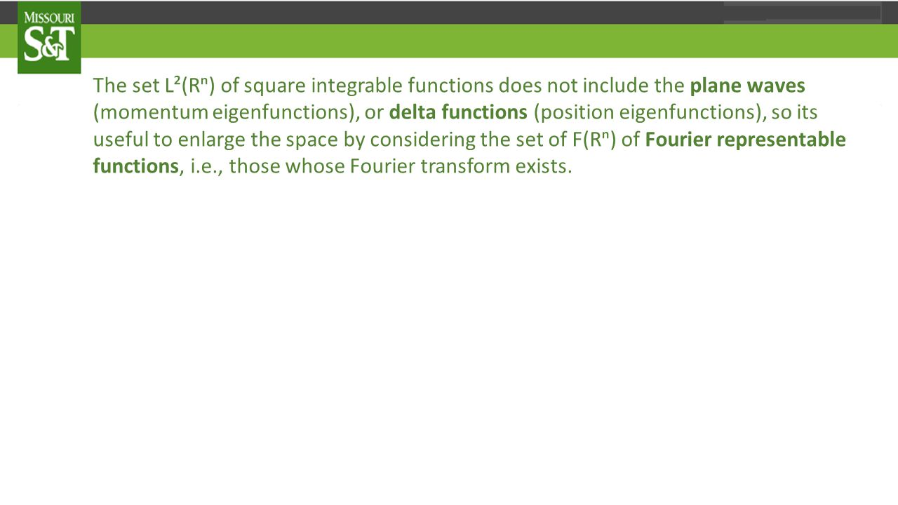 The set L²(Rⁿ) of square integrable functions does not include the plane waves (momentum eigenfunctions), or delta functions (position eigenfunctions), so its useful to enlarge the space by considering the set of F(Rⁿ) of Fourier representable functions, i.e., those whose Fourier transform exists.