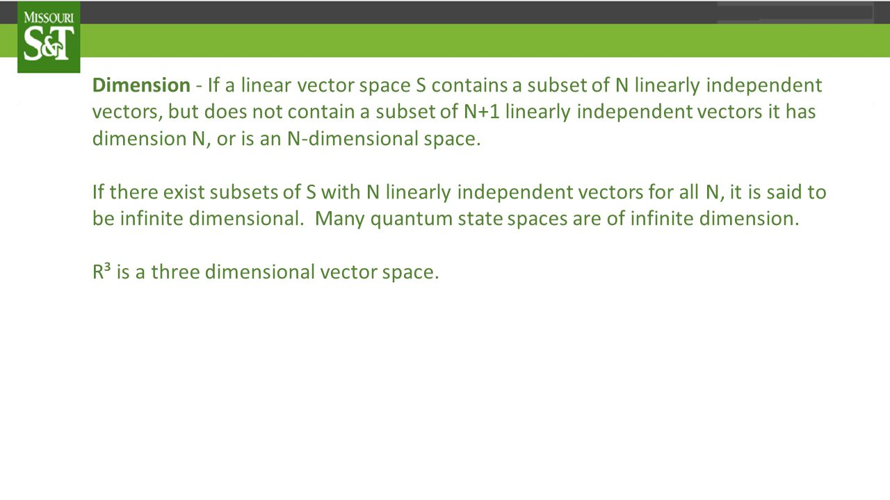 Dimension - If a linear vector space S contains a subset of N linearly independent vectors, but does not contain a subset of N+1 linearly independent vectors it has dimension N, or is an N-dimensional space.