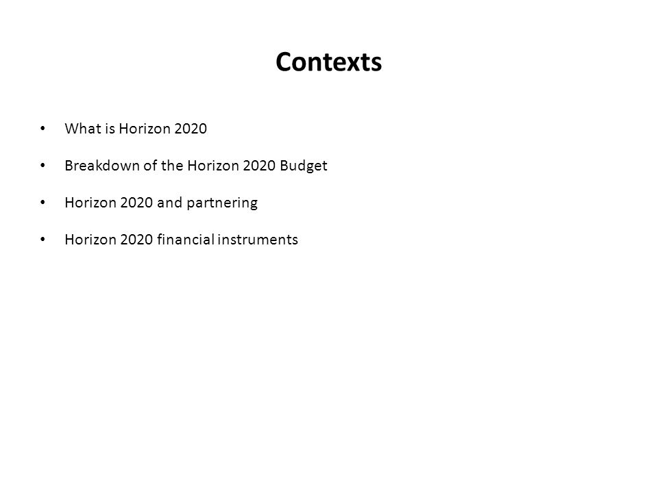 Contexts What is Horizon 2020 Breakdown of the Horizon 2020 Budget Horizon 2020 and partnering Horizon 2020 financial instruments
