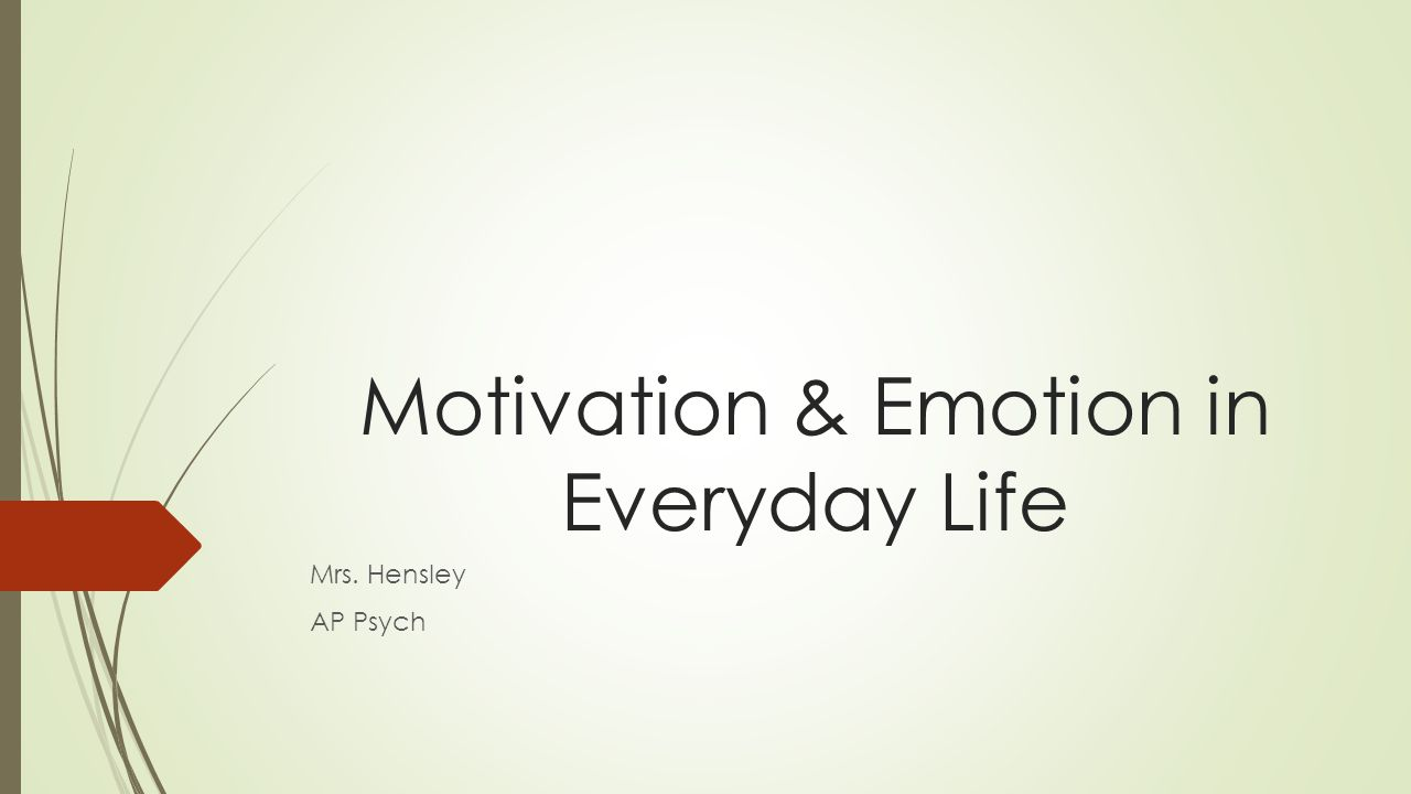 Motivation & Emotion in Everyday Life Mrs. Hensley AP Psych
