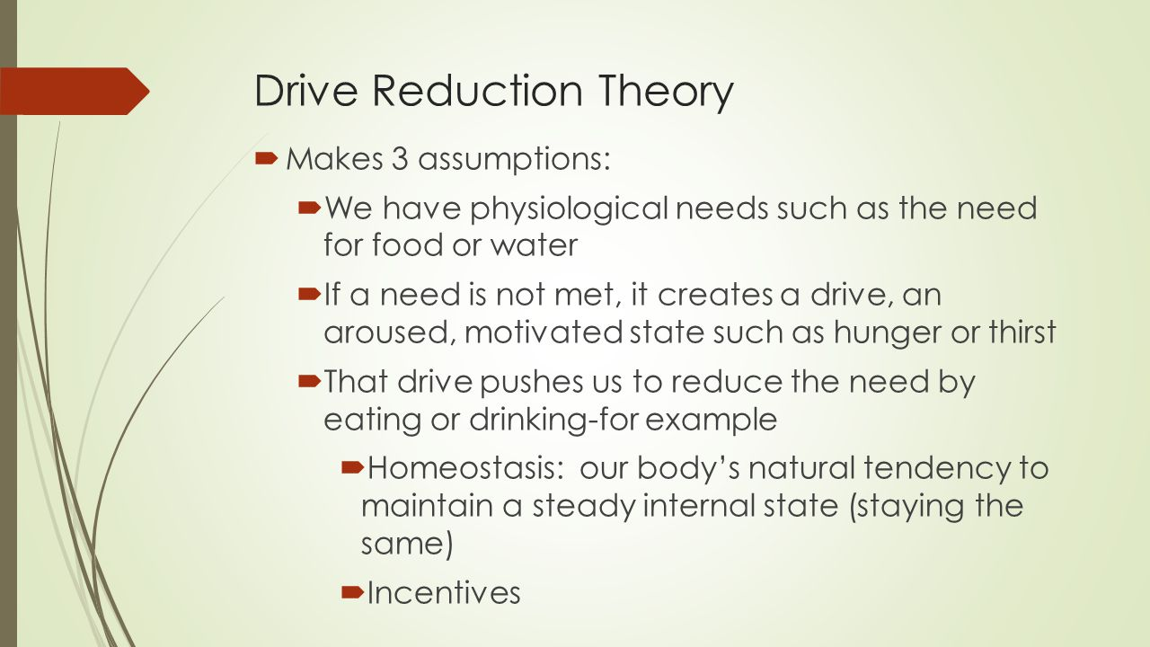 Drive Reduction Theory  Makes 3 assumptions:  We have physiological needs such as the need for food or water  If a need is not met, it creates a drive, an aroused, motivated state such as hunger or thirst  That drive pushes us to reduce the need by eating or drinking-for example  Homeostasis: our body's natural tendency to maintain a steady internal state (staying the same)  Incentives