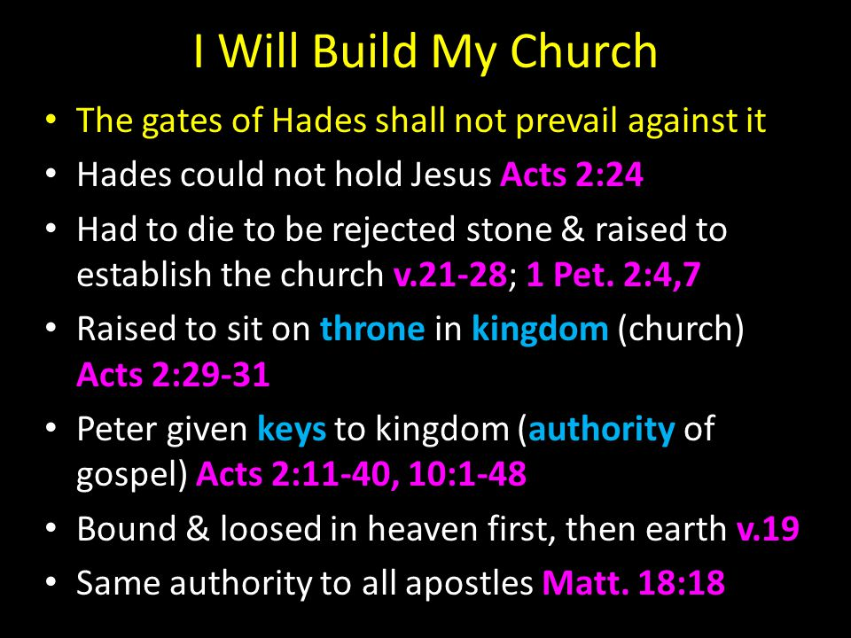 I Will Build My Church The gates of Hades shall not prevail against it Hades could not hold Jesus Acts 2:24 Had to die to be rejected stone & raised to establish the church v.21-28; 1 Pet.