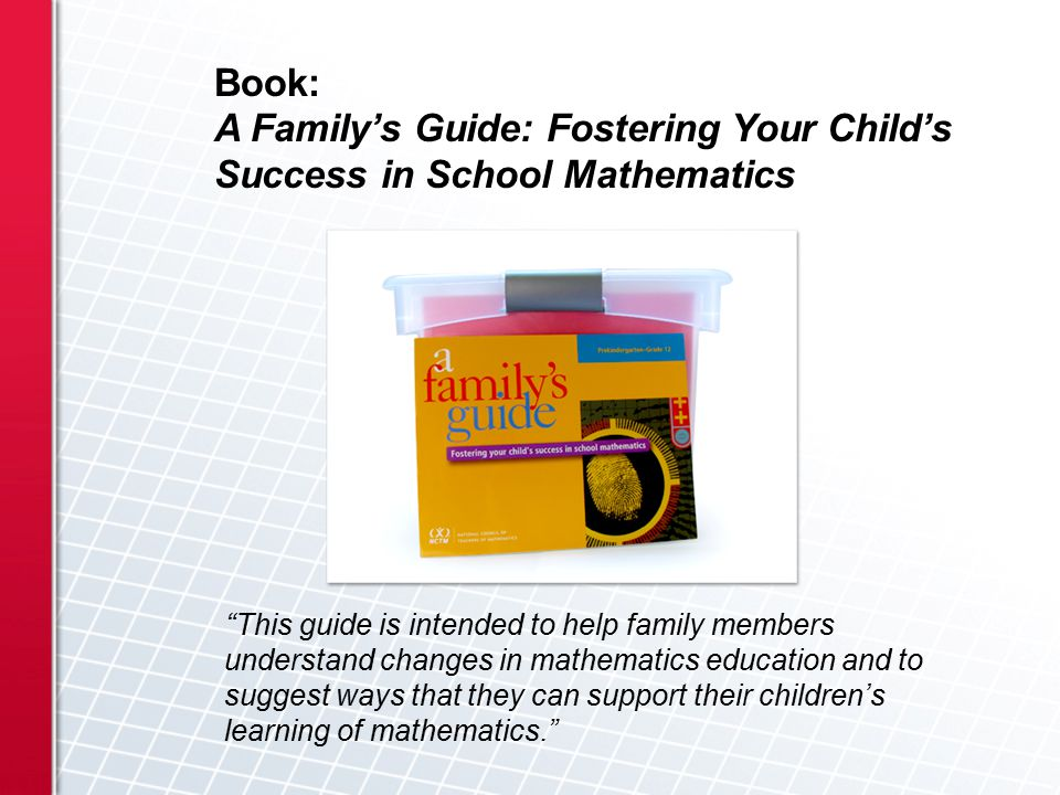 This guide is intended to help family members understand changes in mathematics education and to suggest ways that they can support their children's learning of mathematics. Book: A Family's Guide: Fostering Your Child's Success in School Mathematics