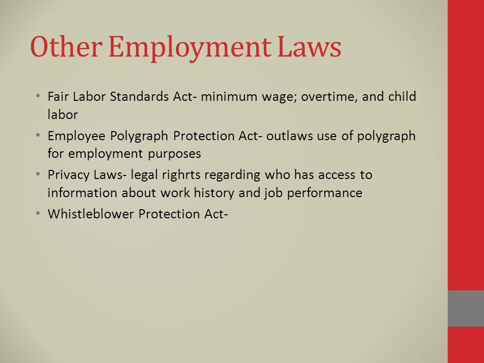 Other Employment Laws Fair Labor Standards Act- minimum wage; overtime, and child labor Employee Polygraph Protection Act- outlaws use of polygraph for employment purposes Privacy Laws- legal righrts regarding who has access to information about work history and job performance Whistleblower Protection Act-