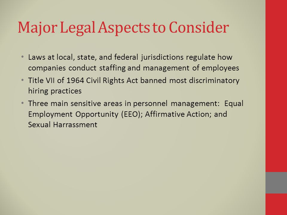 Major Legal Aspects to Consider Laws at local, state, and federal jurisdictions regulate how companies conduct staffing and management of employees Title VII of 1964 Civil Rights Act banned most discriminatory hiring practices Three main sensitive areas in personnel management: Equal Employment Opportunity (EEO); Affirmative Action; and Sexual Harrassment