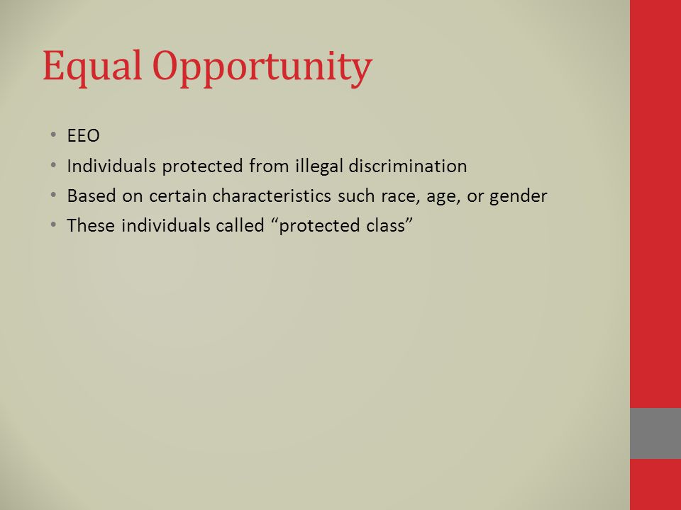 Equal Opportunity EEO Individuals protected from illegal discrimination Based on certain characteristics such race, age, or gender These individuals called protected class