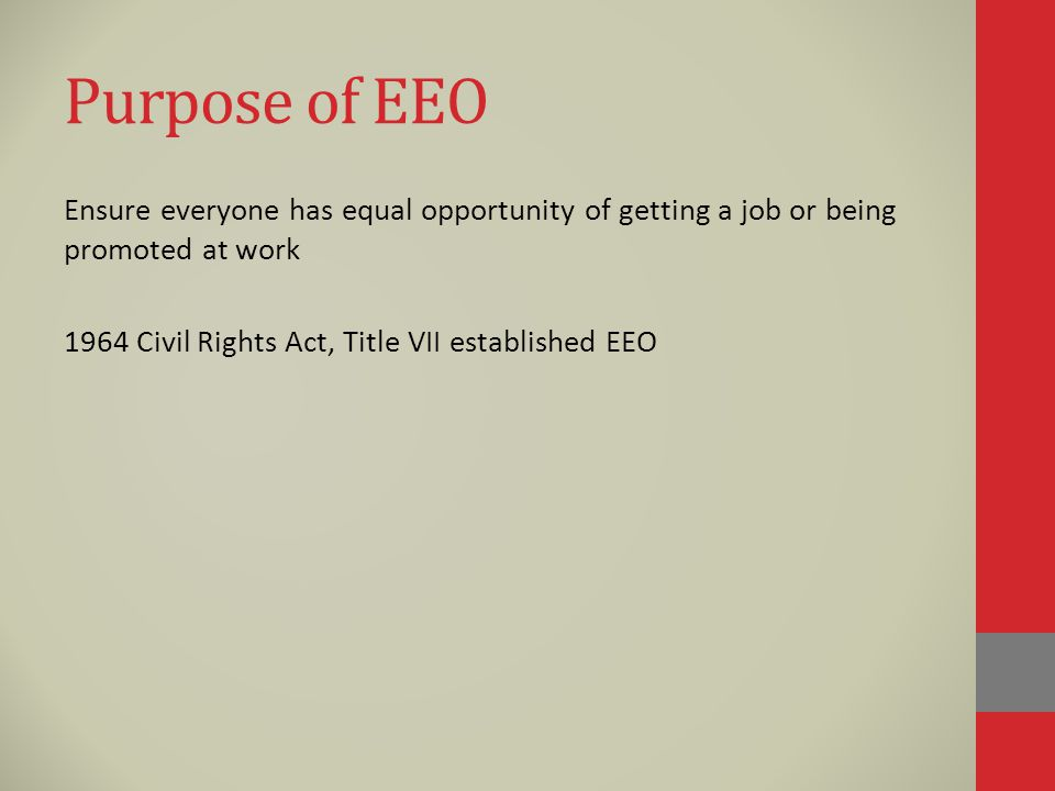 Purpose of EEO Ensure everyone has equal opportunity of getting a job or being promoted at work 1964 Civil Rights Act, Title VII established EEO