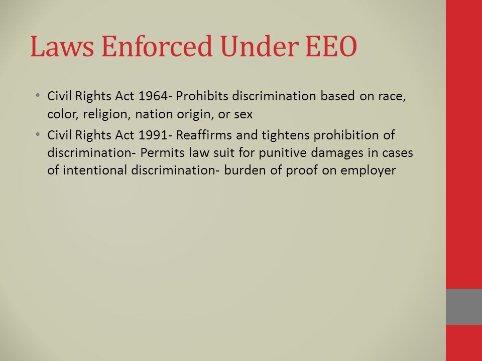 Laws Enforced Under EEO Civil Rights Act Prohibits discrimination based on race, color, religion, nation origin, or sex Civil Rights Act Reaffirms and tightens prohibition of discrimination- Permits law suit for punitive damages in cases of intentional discrimination- burden of proof on employer