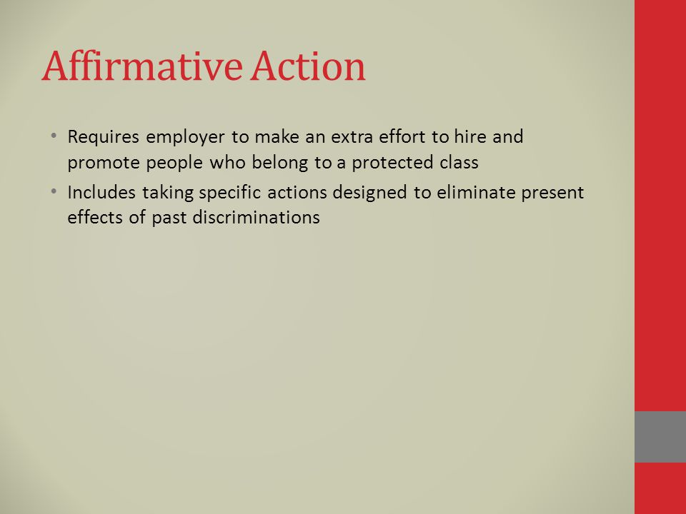 Affirmative Action Requires employer to make an extra effort to hire and promote people who belong to a protected class Includes taking specific actions designed to eliminate present effects of past discriminations