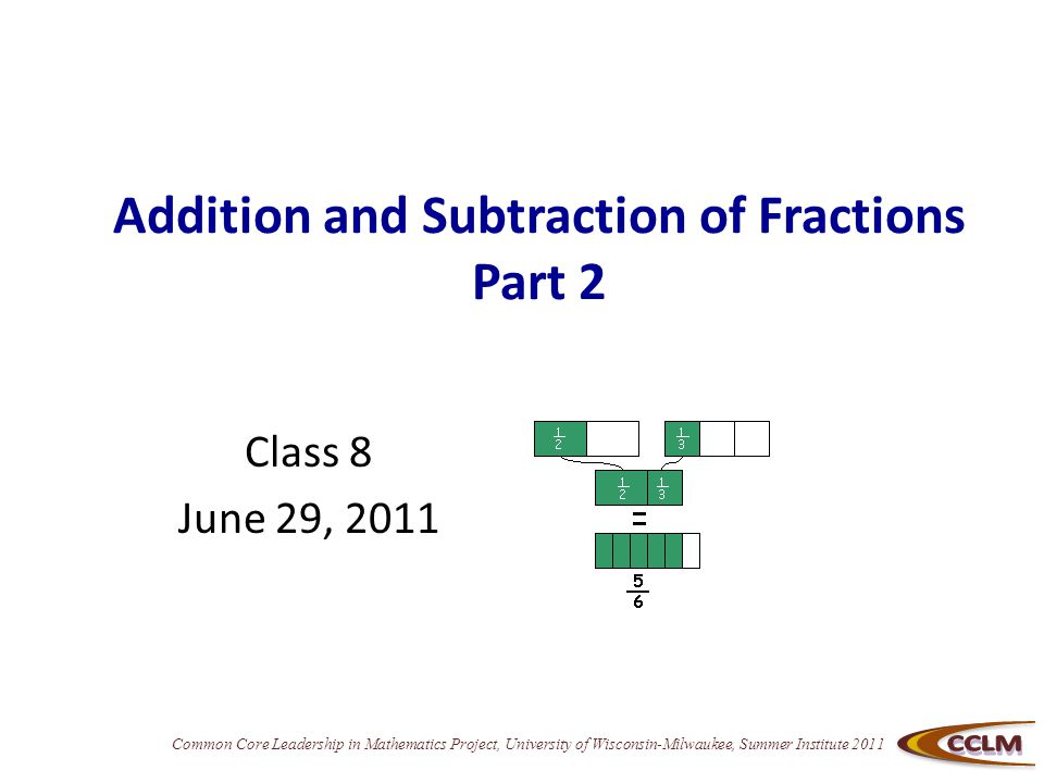 Common Core Leadership in Mathematics Project, University of Wisconsin-Milwaukee, Summer Institute 2011 Addition and Subtraction of Fractions Part 2 Class 8 June 29, 2011