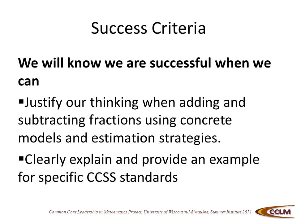 Common Core Leadership in Mathematics Project, University of Wisconsin-Milwaukee, Summer Institute 2011 Success Criteria We will know we are successful when we can  Justify our thinking when adding and subtracting fractions using concrete models and estimation strategies.