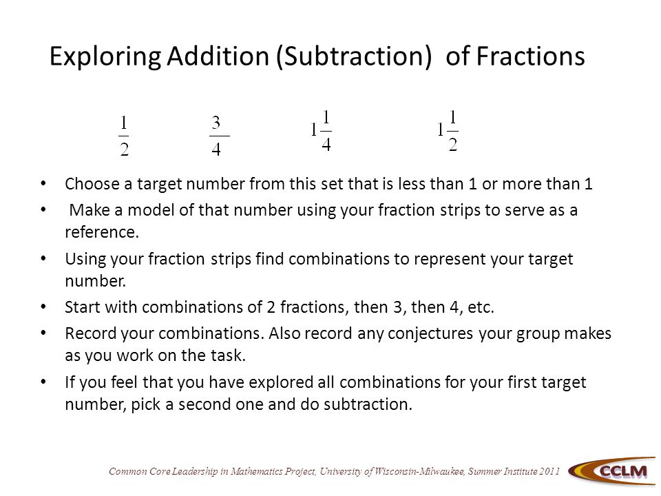 Common Core Leadership in Mathematics Project, University of Wisconsin-Milwaukee, Summer Institute 2011 Exploring Addition (Subtraction) of Fractions Choose a target number from this set that is less than 1 or more than 1 Make a model of that number using your fraction strips to serve as a reference.