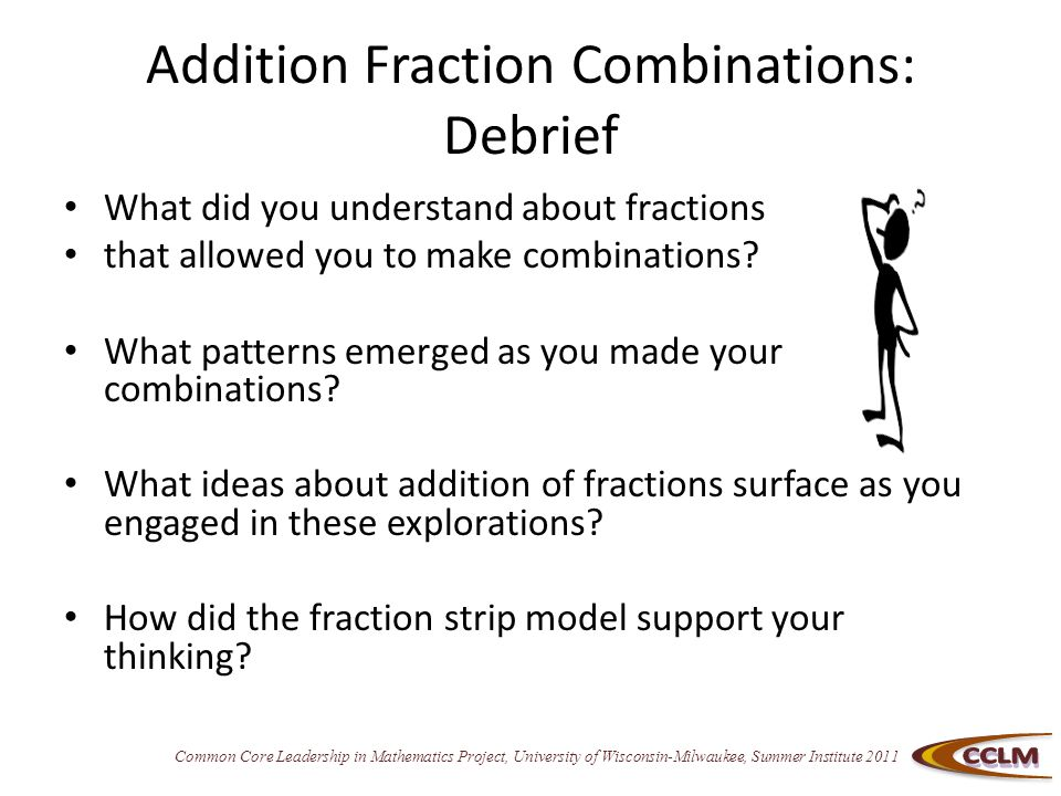 Common Core Leadership in Mathematics Project, University of Wisconsin-Milwaukee, Summer Institute 2011 Addition Fraction Combinations: Debrief What did you understand about fractions that allowed you to make combinations.