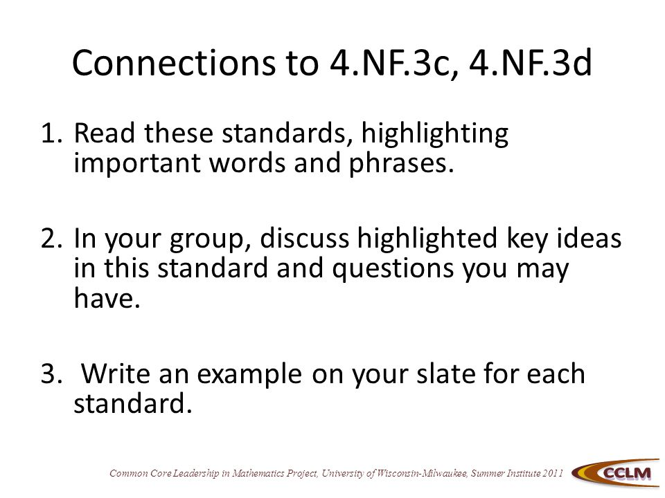 Common Core Leadership in Mathematics Project, University of Wisconsin-Milwaukee, Summer Institute 2011 Connections to 4.NF.3c, 4.NF.3d 1.Read these standards, highlighting important words and phrases.