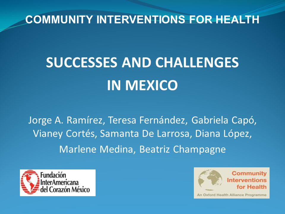 COMMUNITY INTERVENTIONS FOR HEALTH SUCCESSES AND CHALLENGES IN MEXICO Jorge A.