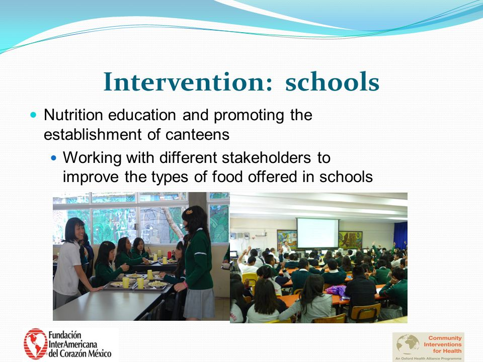 Intervention: schools Nutrition education and promoting the establishment of canteens Working with different stakeholders to improve the types of food offered in schools