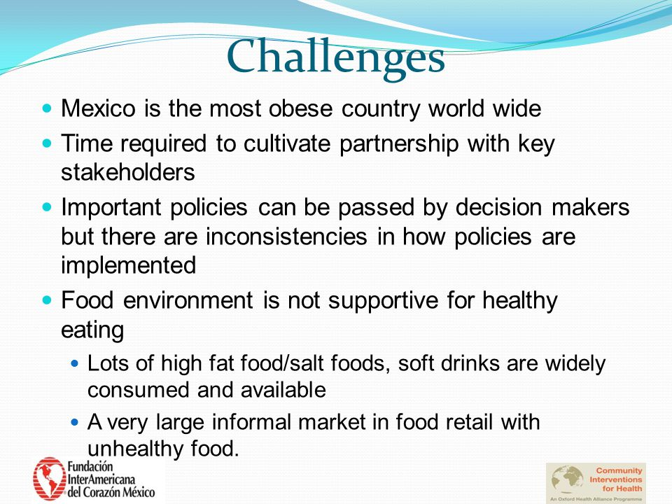 Challenges Mexico is the most obese country world wide Time required to cultivate partnership with key stakeholders Important policies can be passed by decision makers but there are inconsistencies in how policies are implemented Food environment is not supportive for healthy eating Lots of high fat food/salt foods, soft drinks are widely consumed and available A very large informal market in food retail with unhealthy food.